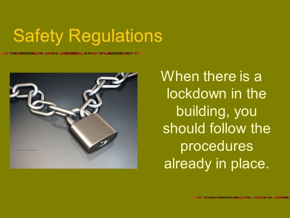 Safety Regulations When there is a lockdown in the building, you should follow the procedures already in place.