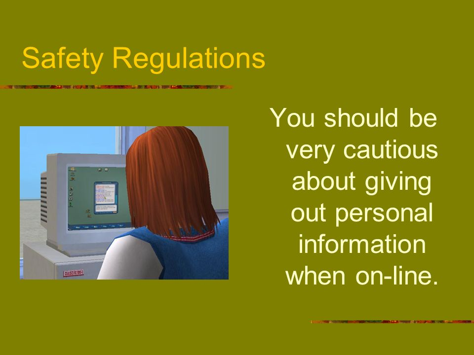 Safety Regulations You should be very cautious about giving out personal information when on-line.