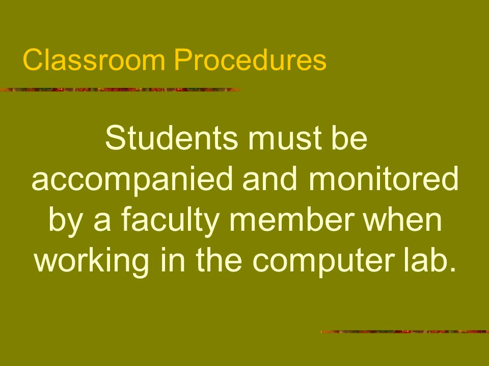 Classroom ProceduresStudents must be accompanied and monitored by a faculty member when working in the computer lab.