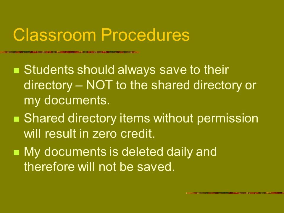 Classroom Procedures Students should always save to their directory – NOT to the shared directory or my documents.