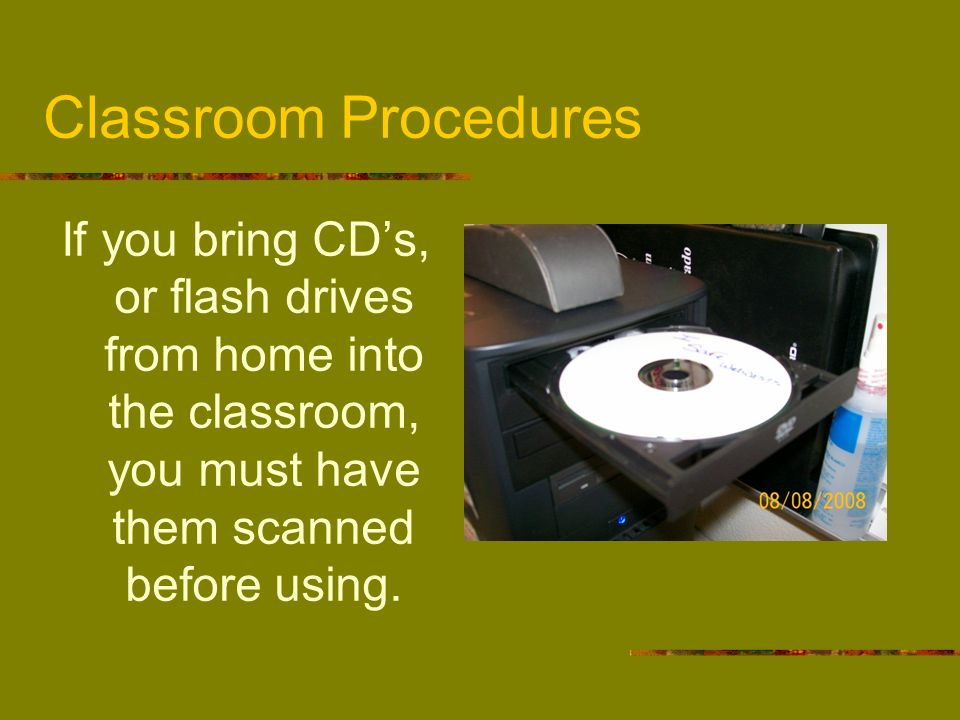 Classroom ProceduresIf you bring CD's, or flash drives from home into the classroom, you must have them scanned before using.