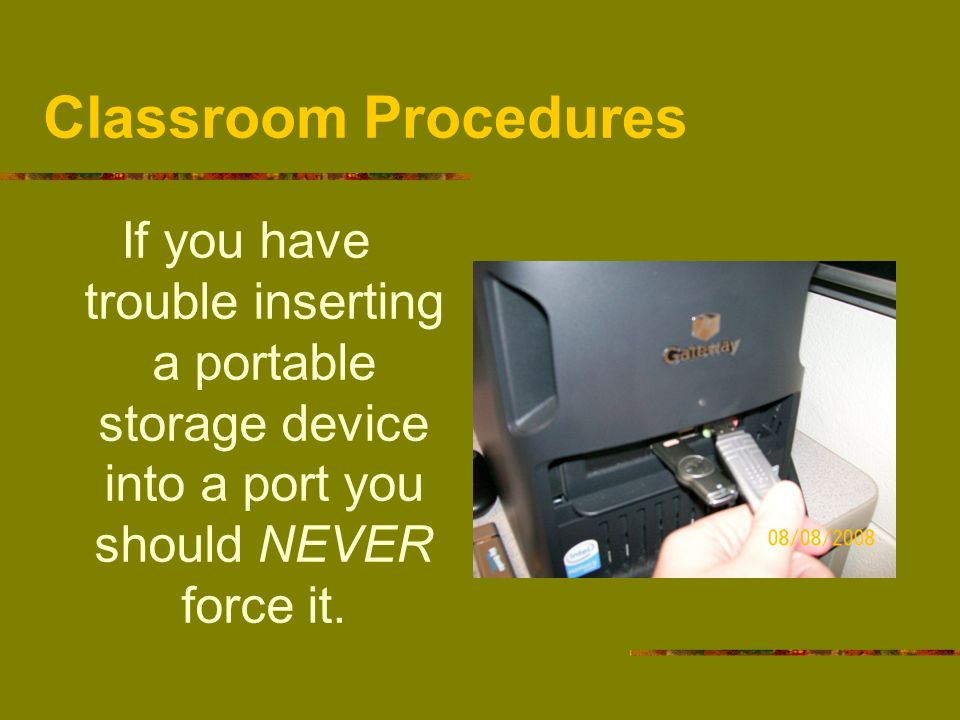 Classroom ProceduresIf you have trouble inserting a portable storage device into a port you should NEVER force it.