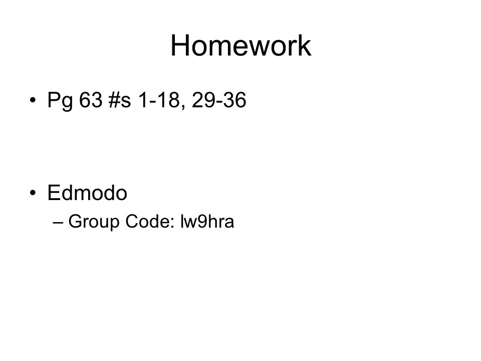 Homework Pg 63 #s 1-18, 29-36 Edmodo Group Code: lw9hra