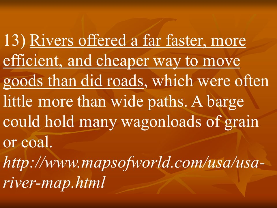 13) Rivers offered a far faster, more efficient, and cheaper way to move goods than did roads, which were often little more than wide paths.