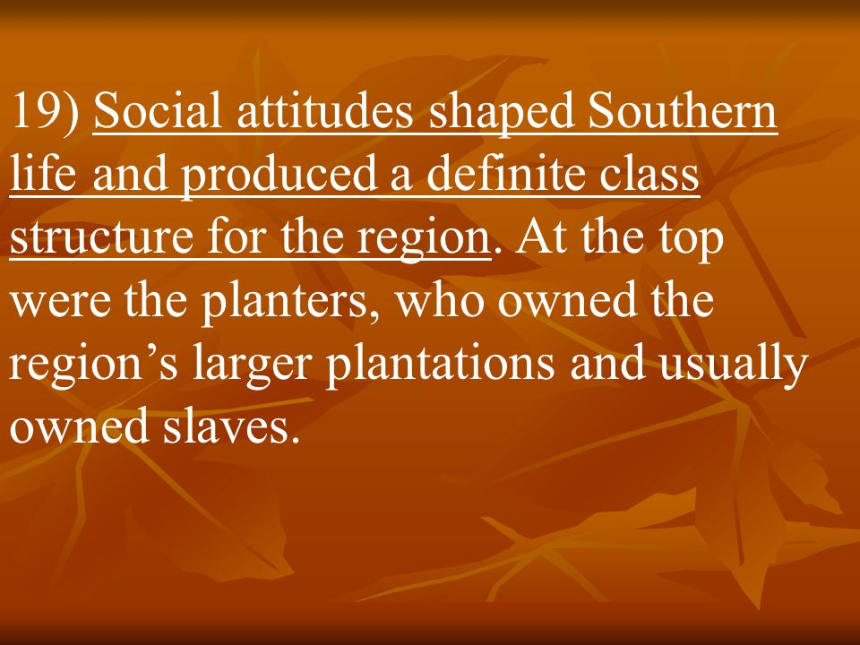 19) Social attitudes shaped Southern life and produced a definite class structure for the region.