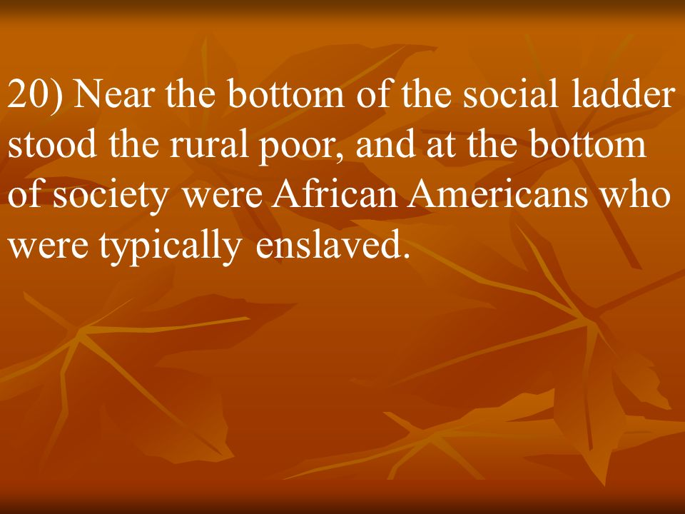 20) Near the bottom of the social ladder stood the rural poor, and at the bottom of society were African Americans who were typically enslaved.