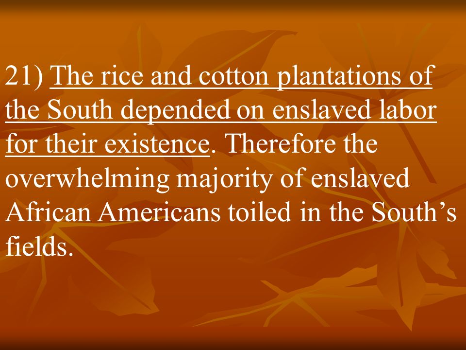 21) The rice and cotton plantations of the South depended on enslaved labor for their existence.