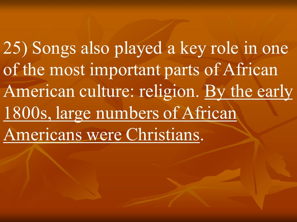 25) Songs also played a key role in one of the most important parts of African American culture: religion.