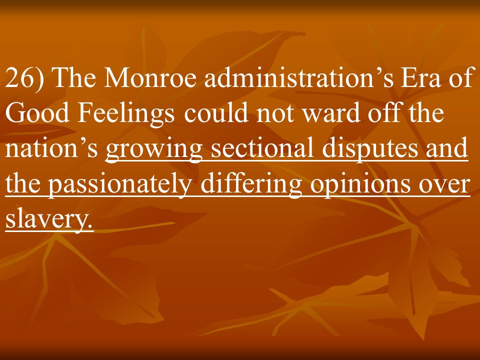 26) The Monroe administration's Era of Good Feelings could not ward off the nation's growing sectional disputes and the passionately differing opinions over slavery.