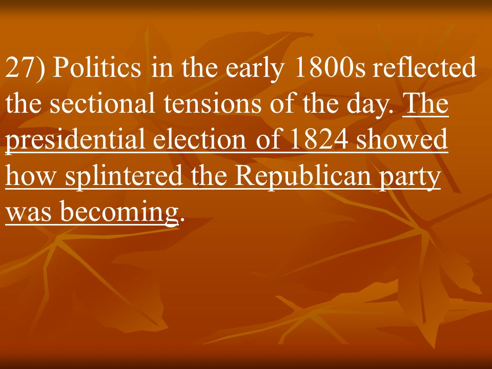 27) Politics in the early 1800s reflected the sectional tensions of the day.