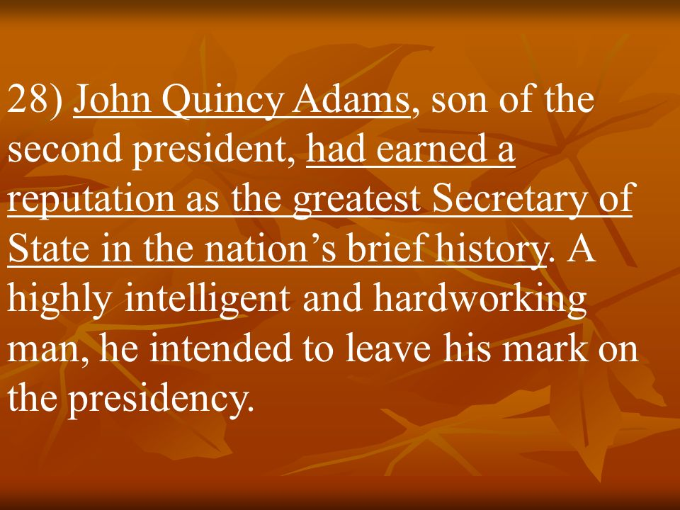 28) John Quincy Adams, son of the second president, had earned a reputation as the greatest Secretary of State in the nation's brief history.