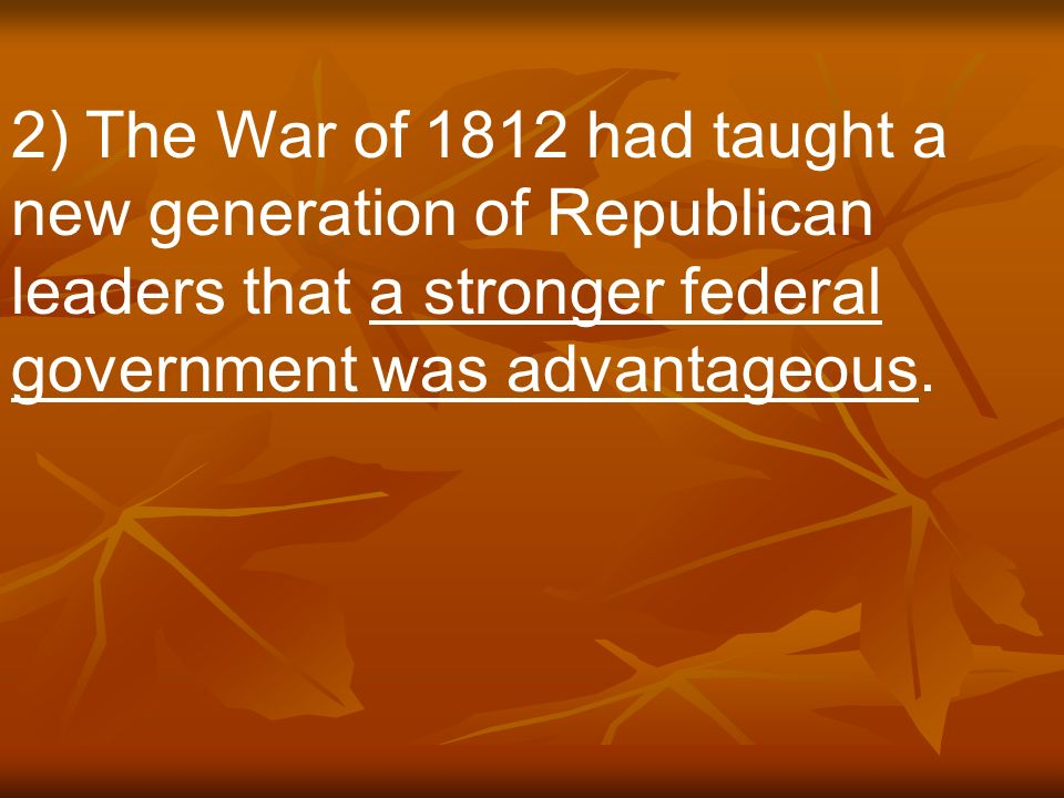 2) The War of 1812 had taught a new generation of Republican leaders that a stronger federal government was advantageous.