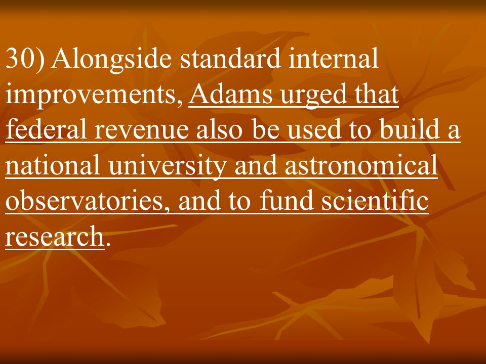 30) Alongside standard internal improvements, Adams urged that federal revenue also be used to build a national university and astronomical observatories, and to fund scientific research.