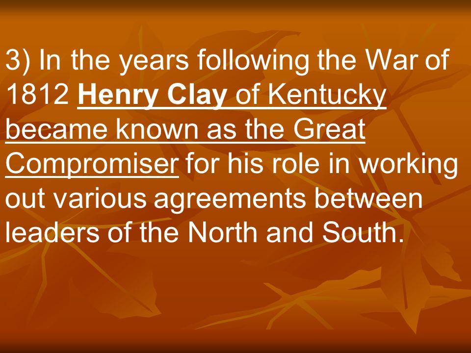 3) In the years following the War of 1812 Henry Clay of Kentucky became known as the Great Compromiser for his role in working out various agreements between leaders of the North and South.