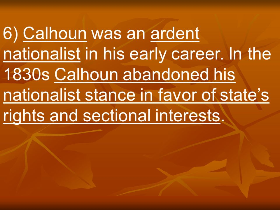 6) Calhoun was an ardent nationalist in his early career