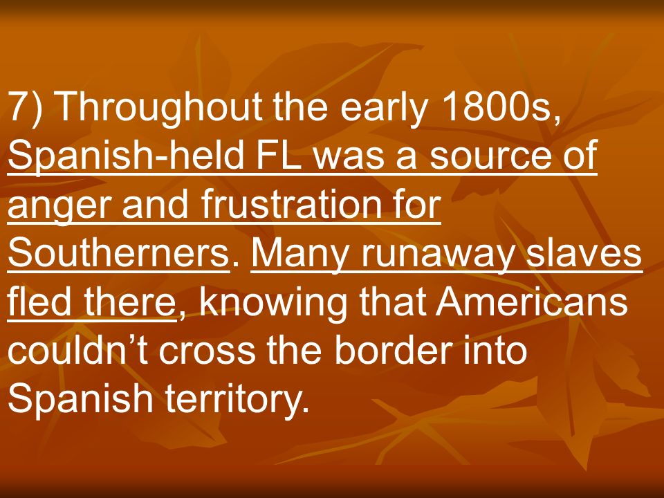 7) Throughout the early 1800s, Spanish-held FL was a source of anger and frustration for Southerners.
