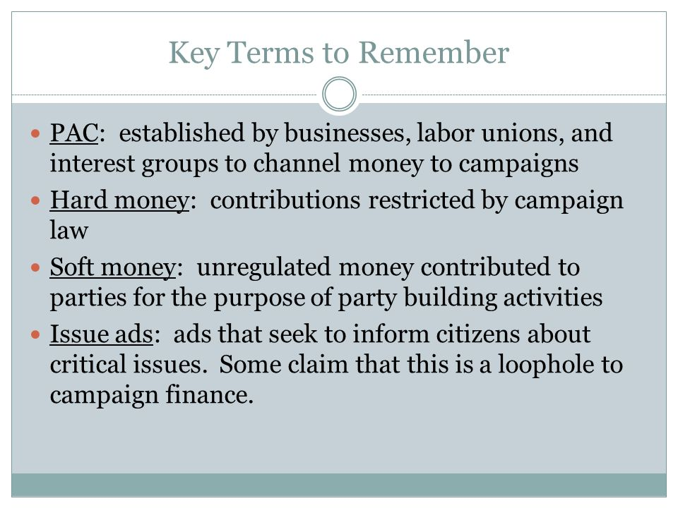 Key Terms to Remember PAC: established by businesses, labor unions, and interest groups to channel money to campaigns.