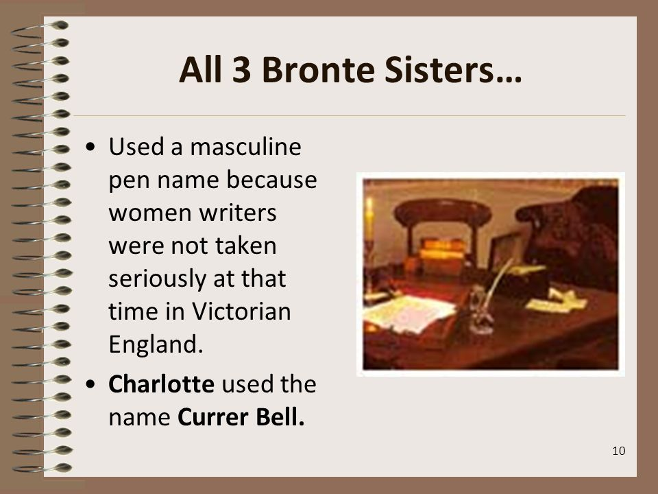 All 3 Bronte Sisters… Used a masculine pen name because women writers were not taken seriously at that time in Victorian England.