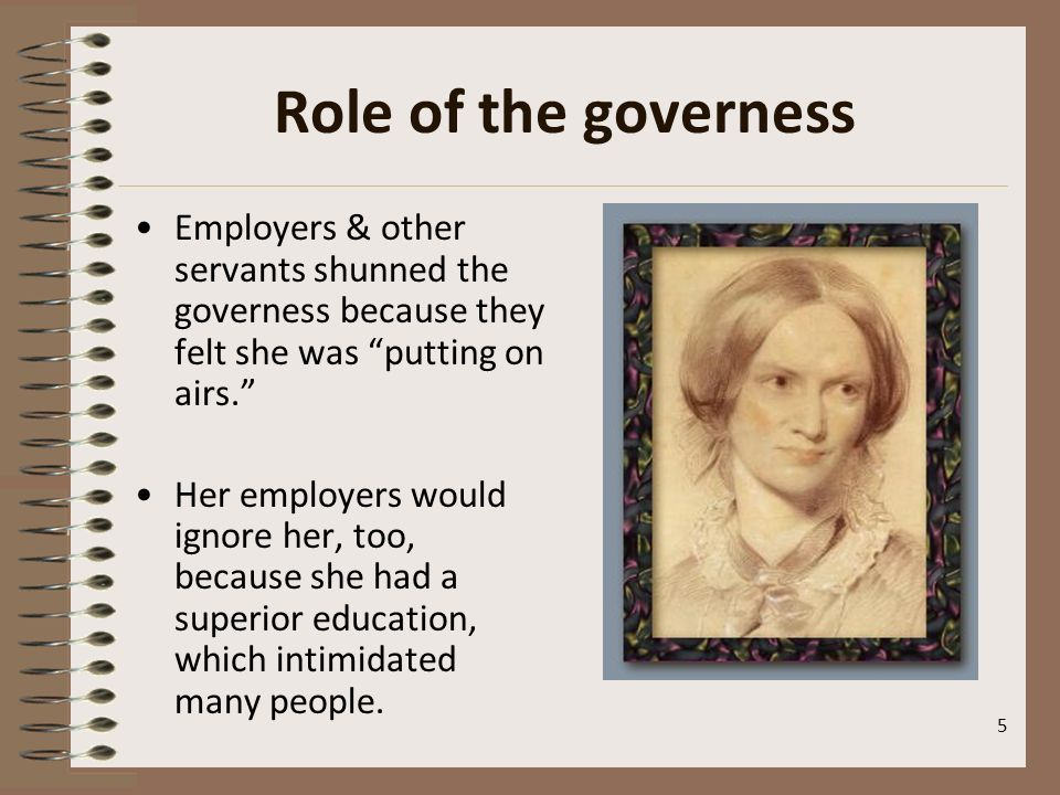 Role of the governess Employers & other servants shunned the governess because they felt she was putting on airs.