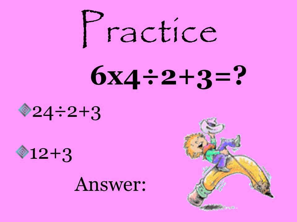 Practice 6x4÷2+3= 24÷2+3 12+3 Answer: