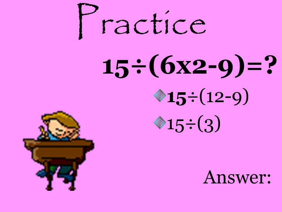 Practice 15÷(6x2-9)= 15÷(12-9) 15÷(3) Answer: