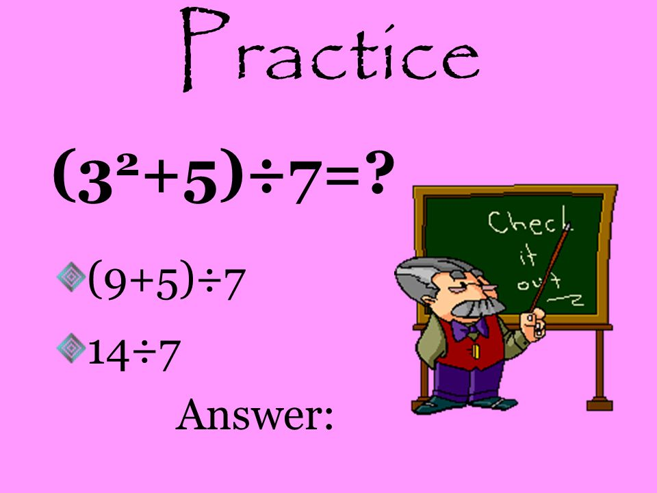 Practice (32+5)÷7= (9+5)÷7 14÷7 Answer: