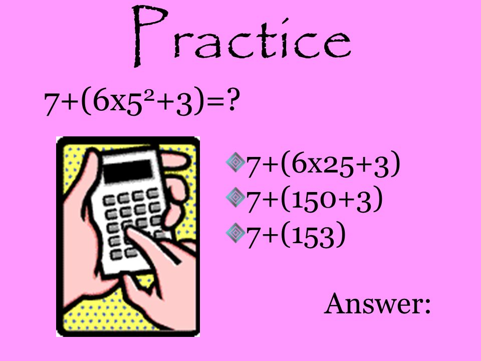 Practice 7+(6x52+3)= 7+(6x25+3) 7+(150+3) 7+(153) Answer: