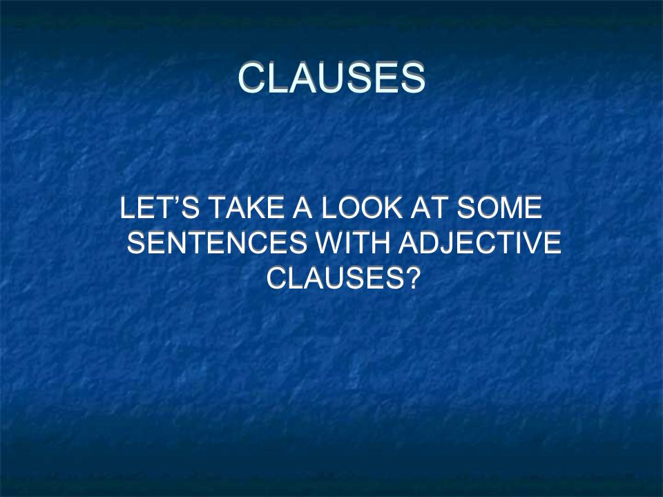 LET'S TAKE A LOOK AT SOME SENTENCES WITH ADJECTIVE CLAUSES