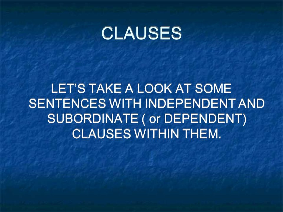 CLAUSES LET'S TAKE A LOOK AT SOME SENTENCES WITH INDEPENDENT AND SUBORDINATE ( or DEPENDENT) CLAUSES WITHIN THEM.