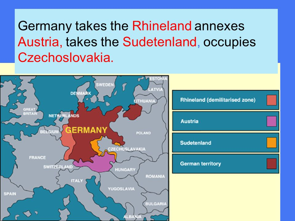 Germany takes the Rhineland annexes Austria, takes the Sudetenland, occupies Czechoslovakia.