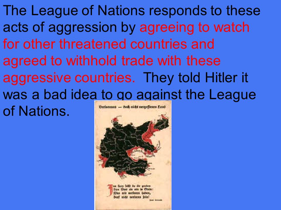 The League of Nations responds to these acts of aggression by agreeing to watch for other threatened countries and agreed to withhold trade with these aggressive countries.