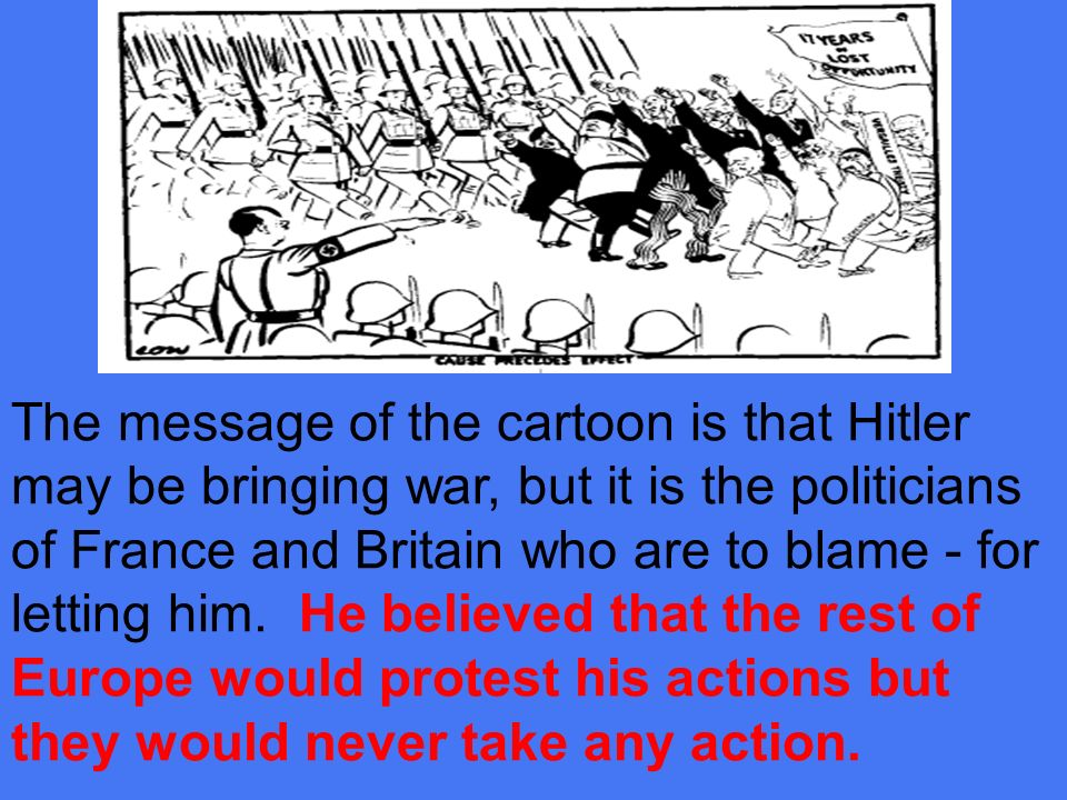 The message of the cartoon is that Hitler may be bringing war, but it is the politicians of France and Britain who are to blame - for letting him.
