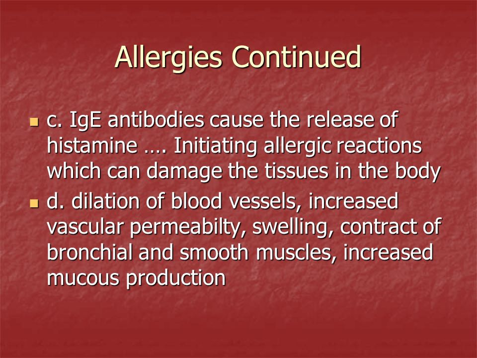 Allergies Continued c. IgE antibodies cause the release of histamine …. Initiating allergic reactions which can damage the tissues in the body.