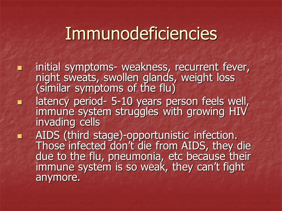 Immunodeficiencies initial symptoms- weakness, recurrent fever, night sweats, swollen glands, weight loss (similar symptoms of the flu)