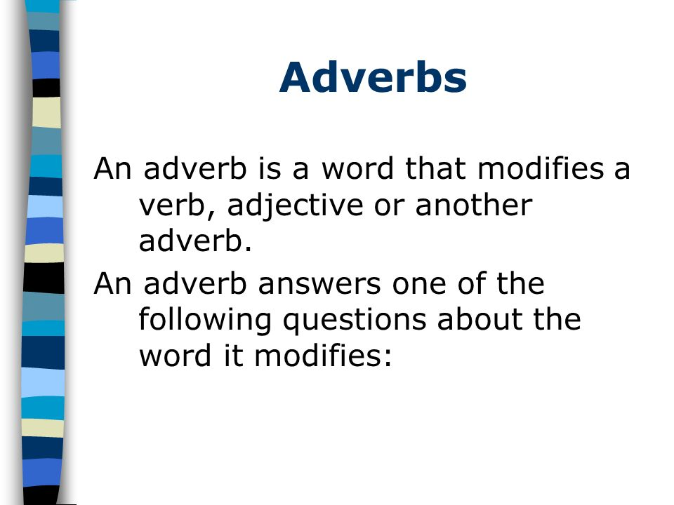 Adverbs An adverb is a word that modifies a verb, adjective or another adverb.