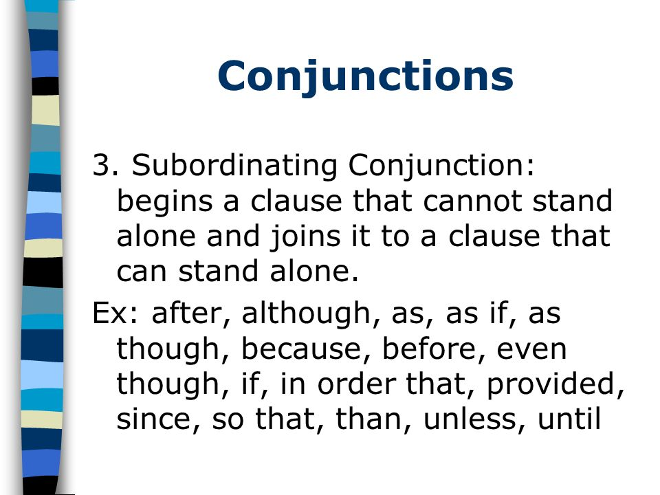 Conjunctions 3. Subordinating Conjunction: begins a clause that cannot stand alone and joins it to a clause that can stand alone.