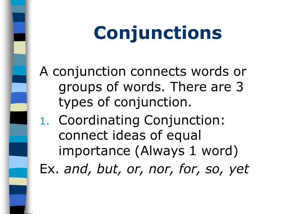 Conjunctions A conjunction connects words or groups of words. There are 3 types of conjunction.