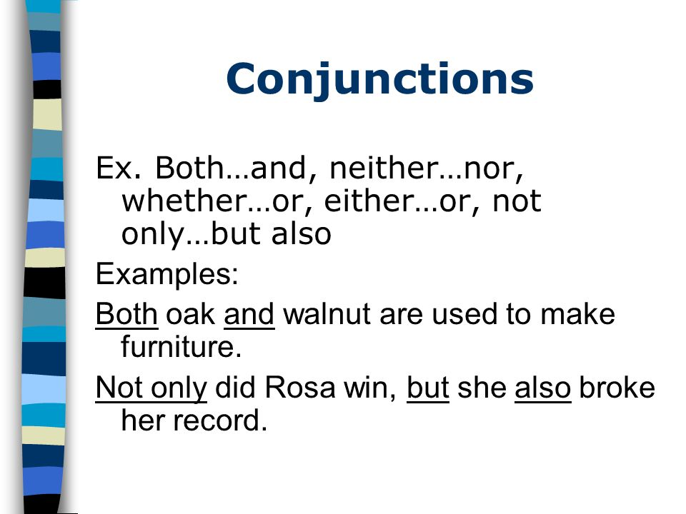 Conjunctions Ex. Both…and, neither…nor, whether…or, either…or, not only…but also. Examples: Both oak and walnut are used to make furniture.