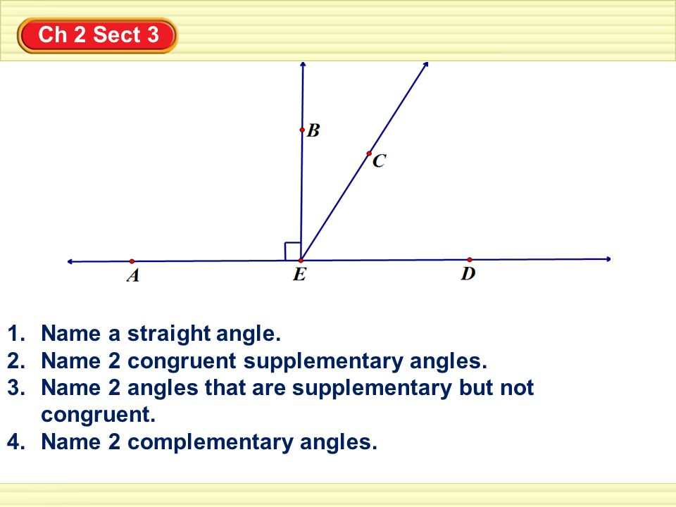 Ch 2 Sect 3 Name a straight angle. Name 2 congruent supplementary angles. Name 2 angles that are supplementary but not congruent.