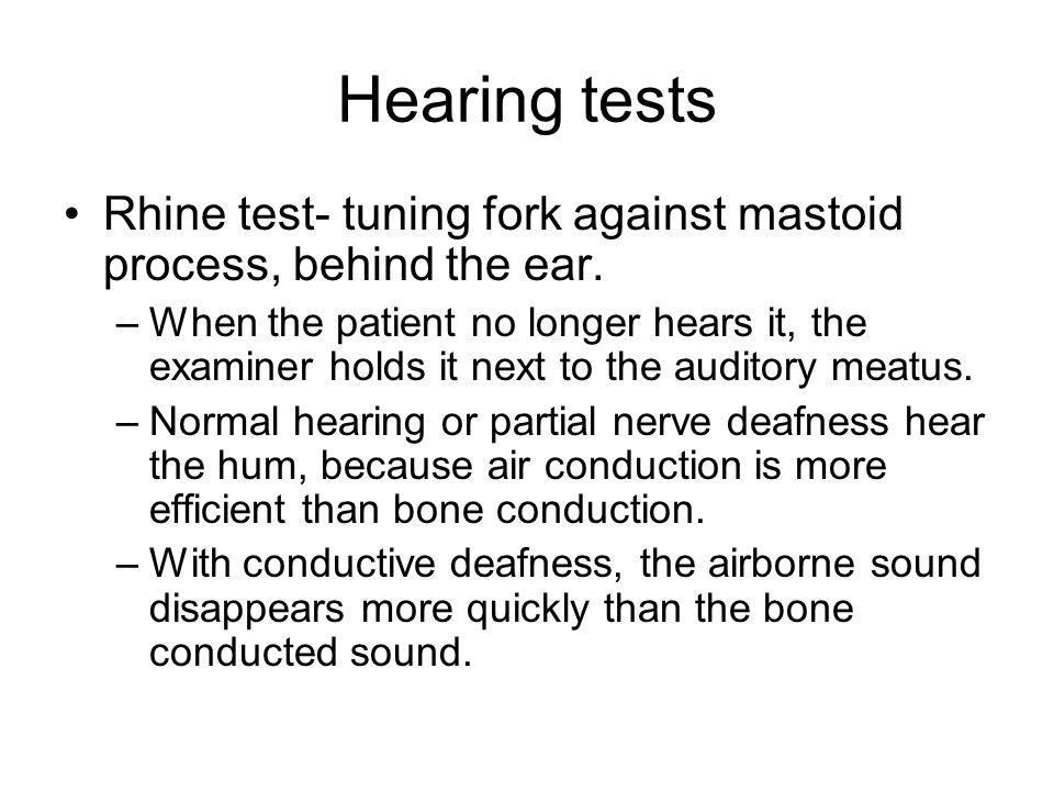 Hearing tests Rhine test- tuning fork against mastoid process, behind the ear.