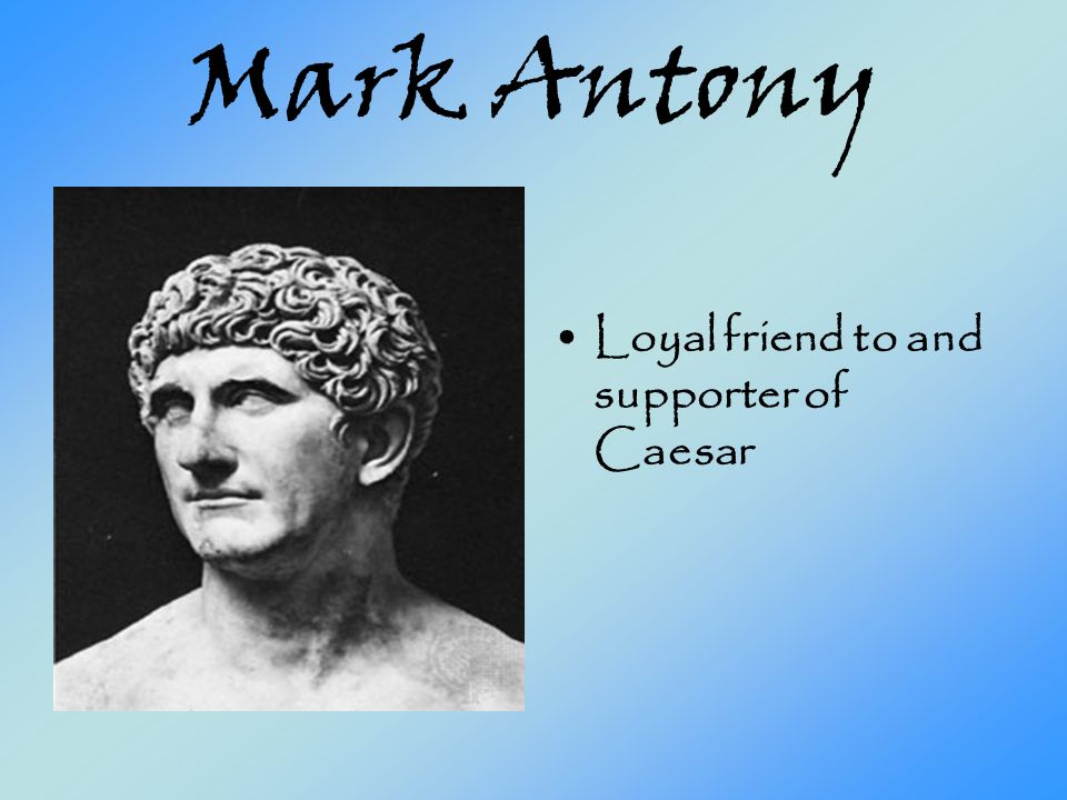mark antony loyal friend cunning politician Is not the play's tragic hero brutus, but mark antony, caesar's confidant and  friend  however, caesar is not fearful of cassius because he believes himself  to be  had observed in him, that is, his ability to perceive the true motives of men   antony, octavius demonstrates that he is shrewd in his political assessments.