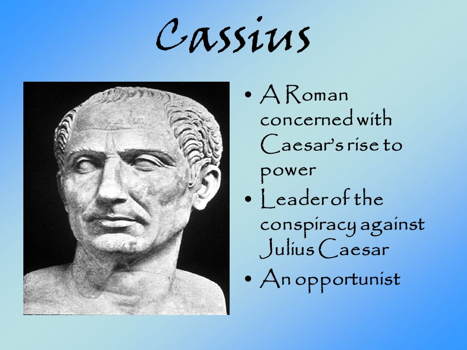 Cassius A Roman concerned with Caesar's rise to power