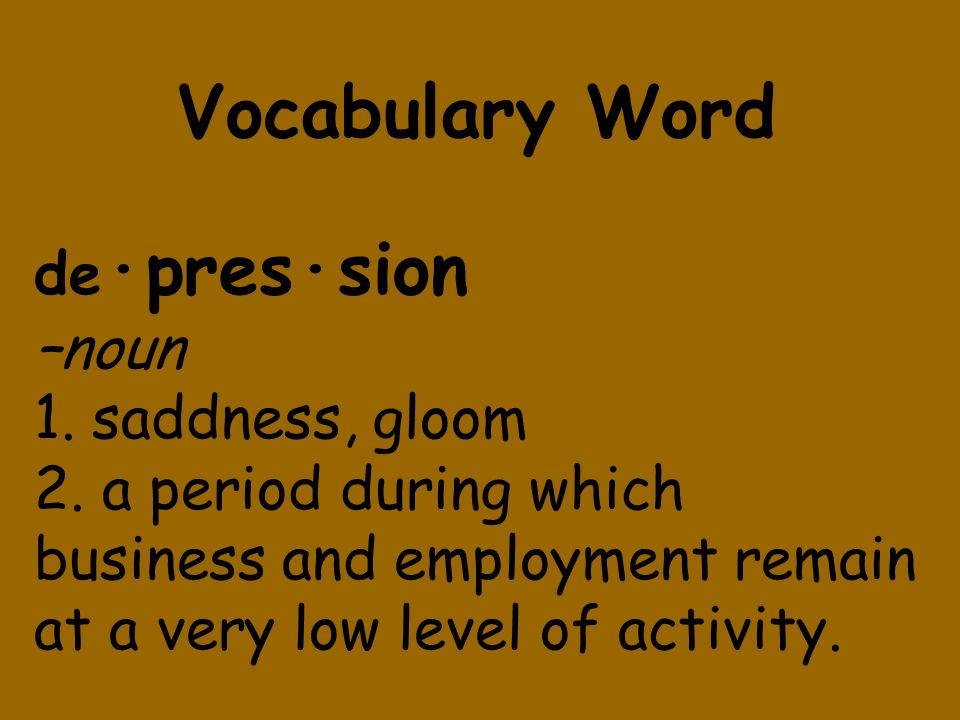 Vocabulary Word de·pres·sion –noun 1. saddness, gloom