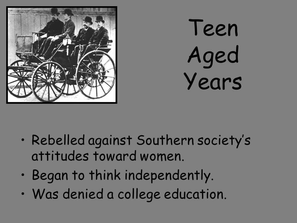 Teen Aged Years Rebelled against Southern society's attitudes toward women. Began to think independently.