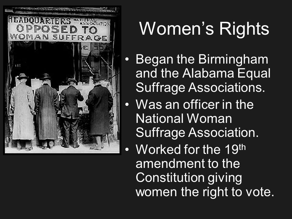 Women's Rights Began the Birmingham and the Alabama Equal Suffrage Associations. Was an officer in the National Woman Suffrage Association.
