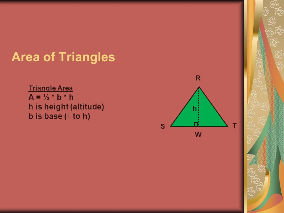 Area of Triangles A = ½ * b * h h is height (altitude)