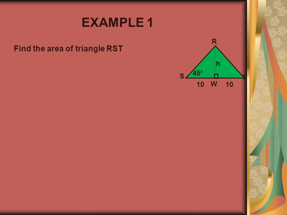 EXAMPLE 1 R Find the area of triangle RST h 45° S T 10 W 10