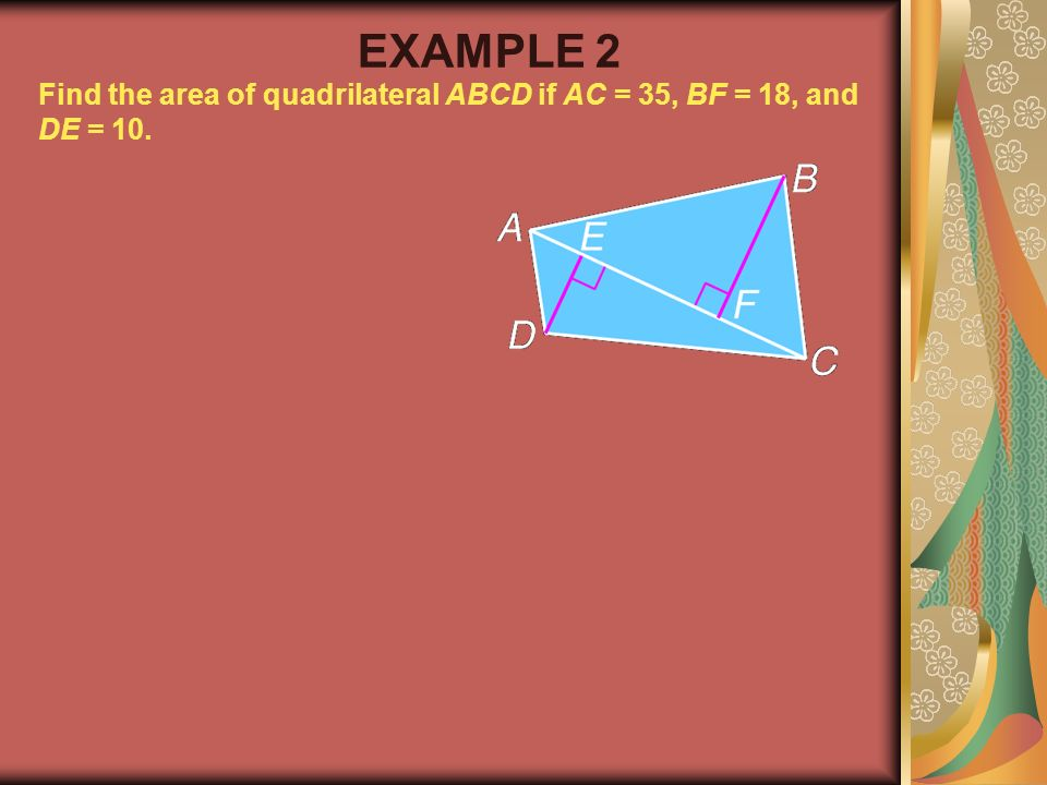 EXAMPLE 2 Find the area of quadrilateral ABCD if AC = 35, BF = 18, and DE = 10. Example 2-1a