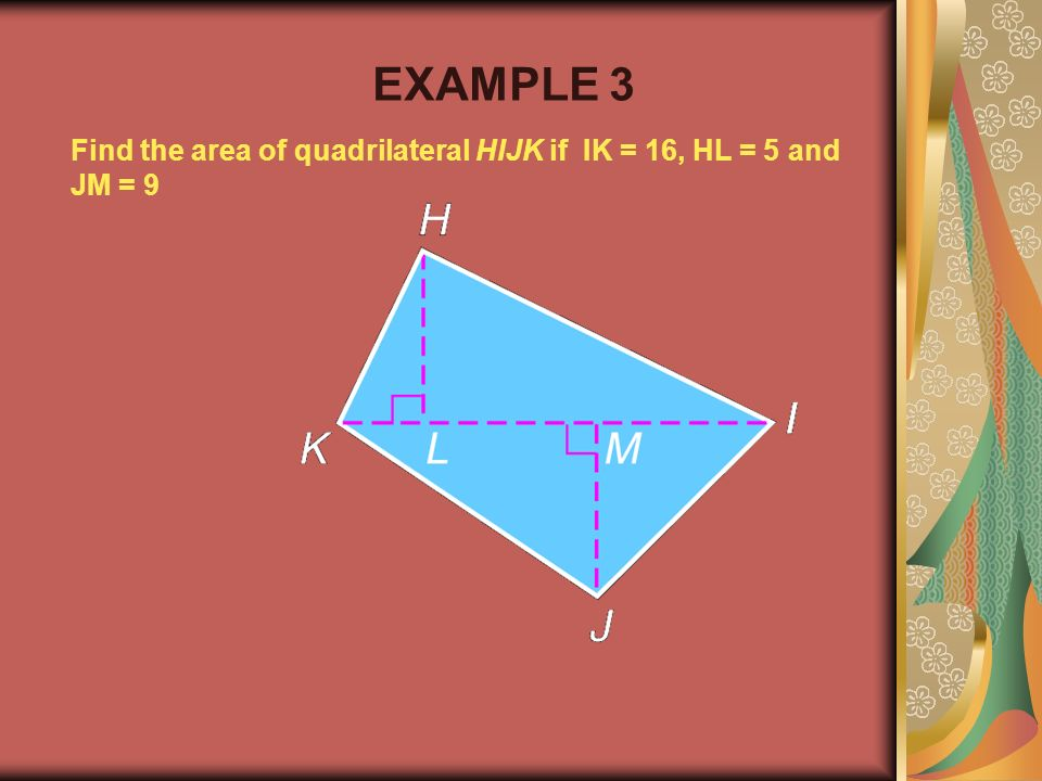 EXAMPLE 3 Find the area of quadrilateral HIJK if IK = 16, HL = 5 and JM = 9 Example 2-1b