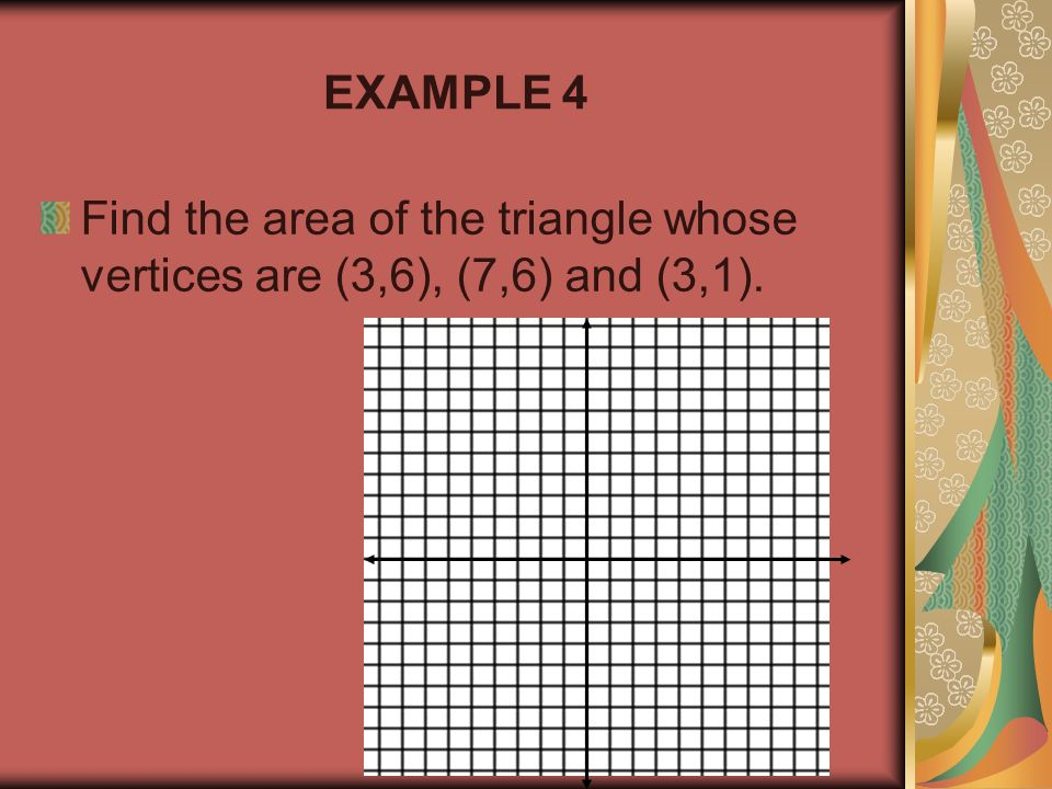 EXAMPLE 4 Find the area of the triangle whose vertices are (3,6), (7,6) and (3,1).